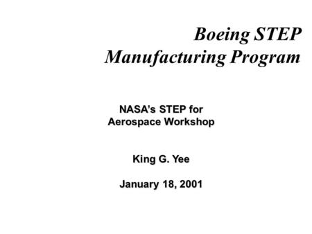 Boeing STEP Manufacturing Program NASA's STEP for Aerospace Workshop King G. Yee January 18, 2001.