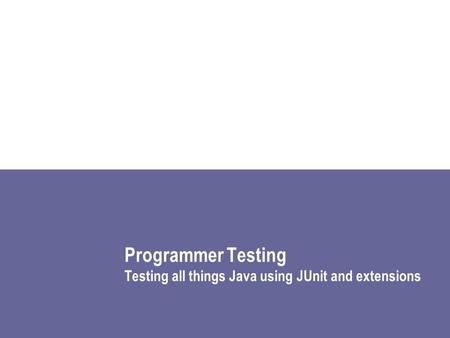 Programmer Testing Testing all things Java using JUnit and extensions.