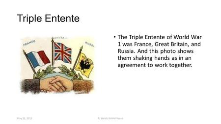 Triple Entente The Triple Entente of World War 1 was France, Great Britain, and Russia. And this photo shows them shaking hands as in an agreement to work.
