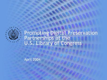 Promoting Digital Preservation Partnerships at the U.S. Library of Congress April 2004.