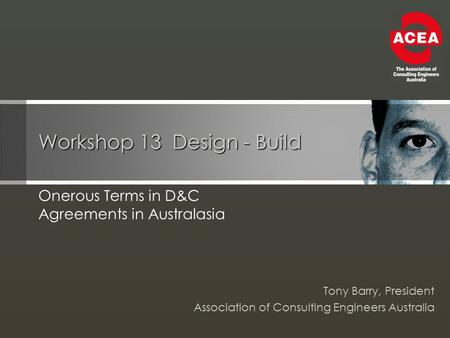 Workshop 13 Design - Build Onerous Terms in D&C Agreements in Australasia Tony Barry, President Association of Consulting Engineers Australia.