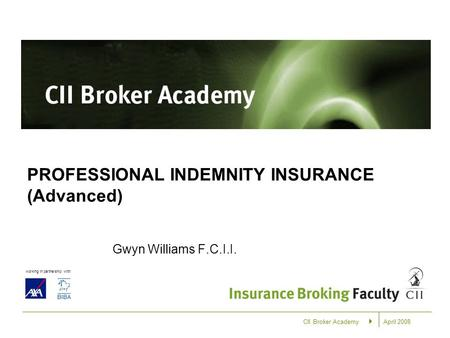 April 2008 working in partnership with: CII Broker Academy PROFESSIONAL INDEMNITY INSURANCE (Advanced) Gwyn Williams F.C.I.I.