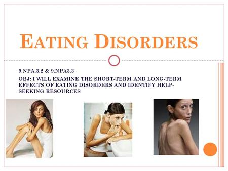 E ATING D ISORDERS 9.NPA.3.2 & 9.NPA3.3 OBJ: I WILL EXAMINE THE SHORT-TERM AND LONG-TERM EFFECTS OF EATING DISORDERS AND IDENTIFY HELP- SEEKING RESOURCES.