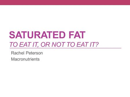 SATURATED FAT TO EAT IT, OR NOT TO EAT IT? Rachel Peterson Macronutrients.