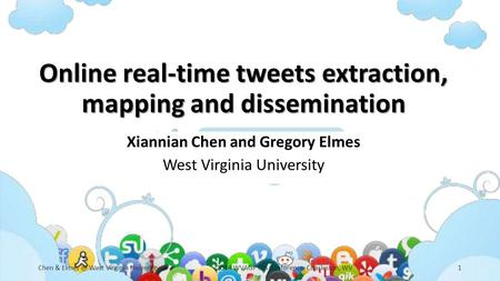 Online real-time tweets extraction, mapping and dissemination Xiannian Chen and Gregory Elmes West Virginia University Chen & West Virginia University2014.