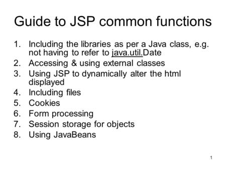 1 Guide to JSP common functions 1.Including the libraries as per a Java class, e.g. not having to refer to java.util.Date 2.Accessing & using external.