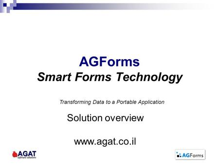 AGForms Smart Forms Technology Solution overview www.agat.co.il Transforming Data to a Portable Application.