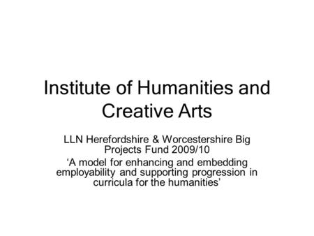 Institute of Humanities and Creative Arts LLN Herefordshire & Worcestershire Big Projects Fund 2009/10 'A model for enhancing and embedding employability.