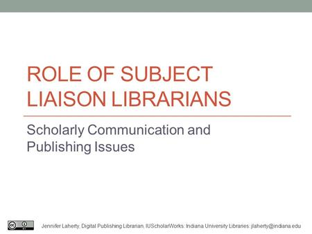 ROLE OF SUBJECT LIAISON LIBRARIANS Scholarly Communication and Publishing Issues Jennifer Laherty, Digital Publishing Librarian, IUScholarWorks: Indiana.
