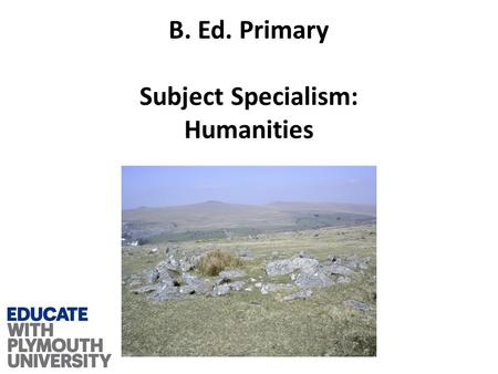 B. Ed. Primary Subject Specialism: Humanities. What is it that makes us human?