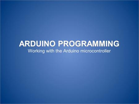 ARDUINO PROGRAMMING Working with the Arduino microcontroller.