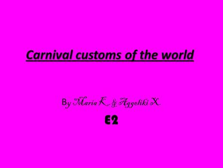 Carnival customs of the world B y Maria K.& Aggeliki X. E2.