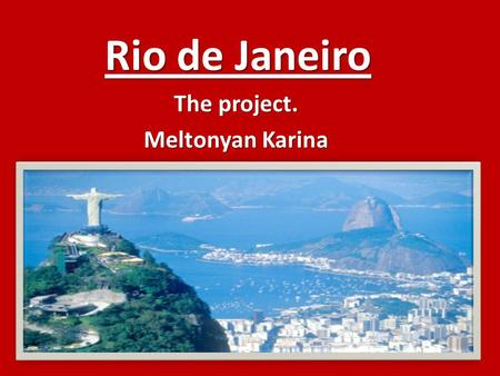 Rio de Janeiro The project. Meltonyan Karina. Rio de Janeiro one of the most advanced countries in the world.It stretches from Atlantic Ocean.Rio the.