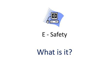 E - Safety What is it?. When do we need to be e-safe?
