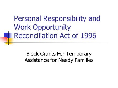 Personal Responsibility and Work Opportunity Reconciliation Act of 1996 Block Grants For Temporary Assistance for Needy Families.