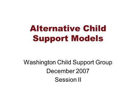 Alternative Child Support Models Washington Child Support Group December 2007 Session II.
