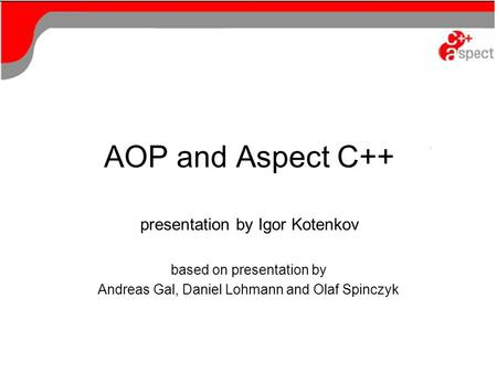 AOP and Aspect C++ presentation by Igor Kotenkov based on presentation by Andreas Gal, Daniel Lohmann and Olaf Spinczyk.