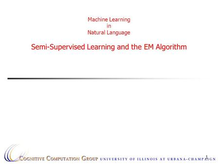 1 Machine Learning in Natural Language Semi-Supervised Learning and the EM Algorithm.