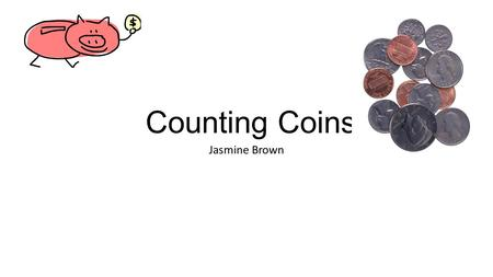 Counting Coins Jasmine Brown. Counting Coins Grade Level Standards i.Kindergarten Content Area i.Math In this lesson the students will be introduced to.