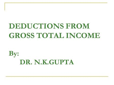 DEDUCTIONS FROM GROSS TOTAL INCOME By: DR. N.K.GUPTA