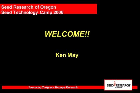Improving Turfgrass Through Research Seed Research of Oregon Seed Technology Camp 2006 WELCOME!! Ken May.