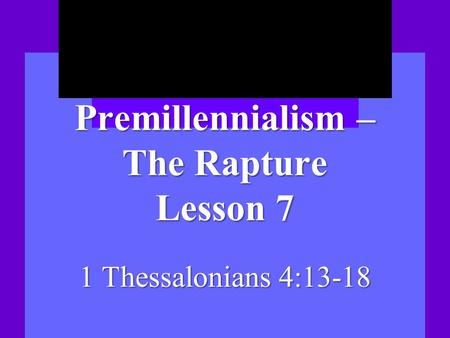 Premillennialism – The Rapture Lesson 7 1 Thessalonians 4:13-18.