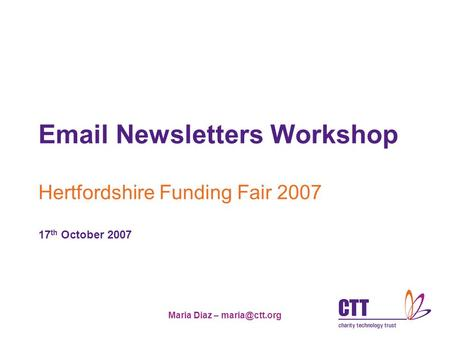 Maria Diaz –  Newsletters Workshop Hertfordshire Funding Fair 2007 17 th October 2007.