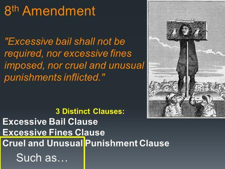 8 th Amendment Excessive bail shall not be required, nor excessive fines imposed, nor cruel and unusual punishments inflicted. 3 Distinct Clauses: Excessive.