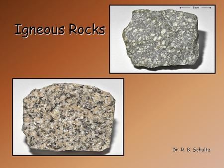 Igneous Rocks Dr. R. B. Schultz. Igneous Rocks Igneous rocks form from molten rock (magma) crystallizing below earth's surface or from volcanic activity.