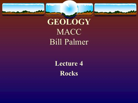 GEOLOGY MACC Bill Palmer Lecture 4 Rocks. What are Rocks? Rocks are solid materials that comprise nearly all of the earth (and moon and planets). Rocks.