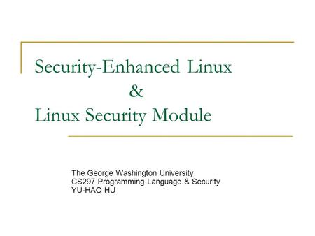 Security-Enhanced Linux & Linux Security Module The George Washington University CS297 Programming Language & Security YU-HAO HU.