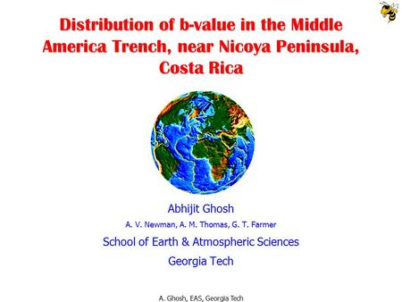A. Ghosh, EAS, Georgia Tech Distribution of b-value in the Middle America Trench, near Nicoya Peninsula, Costa Rica Abhijit Ghosh A. V. Newman, A. M. Thomas,