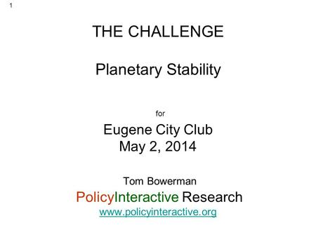 THE CHALLENGE Planetary Stability for Eugene City Club May 2, 2014 Tom Bowerman PolicyInteractive Research www.policyinteractive.org www.policyinteractive.org.