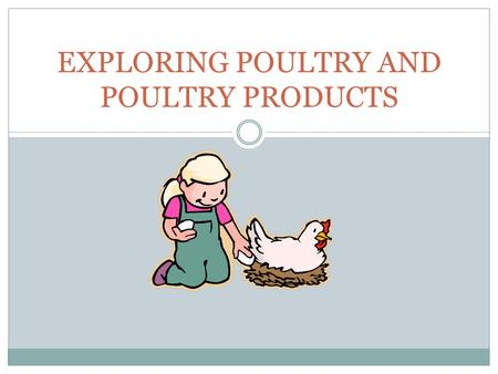 EXPLORING POULTRY AND POULTRY PRODUCTS. Interest Approach Ask the students to name all of the things they eat that come from poultry. If they are not.