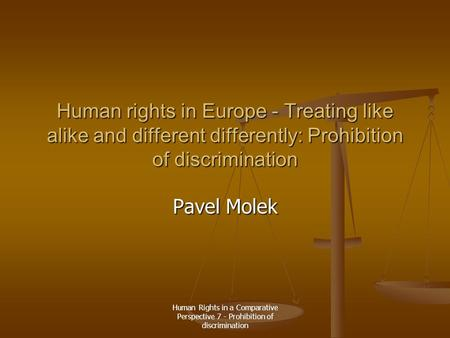 Human Rights in a Comparative Perspective 7 - Prohibition of discrimination Human rights in Europe - Treating like alike and different differently: Prohibition.