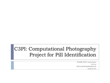 C3PI: Computational Photography Project for Pill Identification SPLIMAGE: OHPCC Imaging Support Terry Yoo OHPCC/LHNCBC/NLM/NIH/DHHS/USA October 28, 2013.
