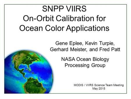 SNPP VIIRS On-Orbit Calibration for Ocean Color Applications MODIS / VIIRS Science Team Meeting May 2015 Gene Eplee, Kevin Turpie, Gerhard Meister, and.