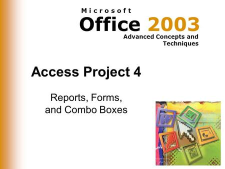 Office 2003 Advanced Concepts and Techniques M i c r o s o f t Access Project 4 Reports, Forms, and Combo Boxes.