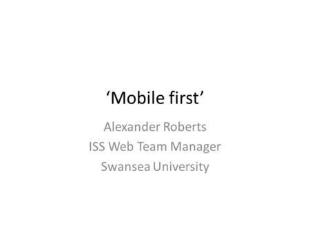 'Mobile first' Alexander Roberts ISS Web Team Manager Swansea University.