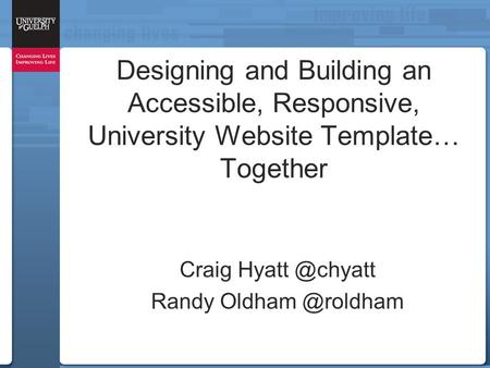 Designing and Building an Accessible, Responsive, University Website Template… Together Craig Randy