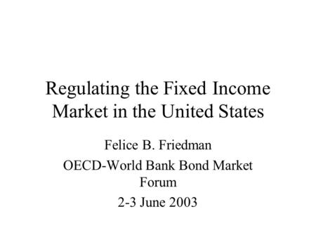 Regulating the Fixed Income Market in the United States Felice B. Friedman OECD-World Bank Bond Market Forum 2-3 June 2003.