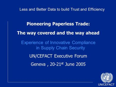 UN/CEFACT Pioneering Paperless Trade: The way covered and the way ahead Experience of Innovative Compliance in Supply Chain Security UN/CEFACT Executive.