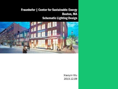 Fraunhofer | Center for Sustainable Energy Boston, MA Schematic Lighting Design Xiaoyin Wu 2013.12.09.