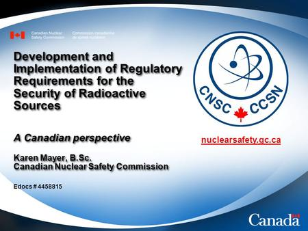 Nuclearsafety.gc.ca Development and Implementation of Regulatory Requirements for the Security of Radioactive Sources A Canadian perspective Karen Mayer,