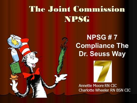 The Joint Commission NPSG NPSG # 7 Compliance The Dr. Seuss Way Annette Moore RN CIC Charlotte Wheeler RN BSN CIC.
