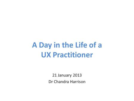 A Day in the Life of a UX Practitioner 21 January 2013 Dr Chandra Harrison.