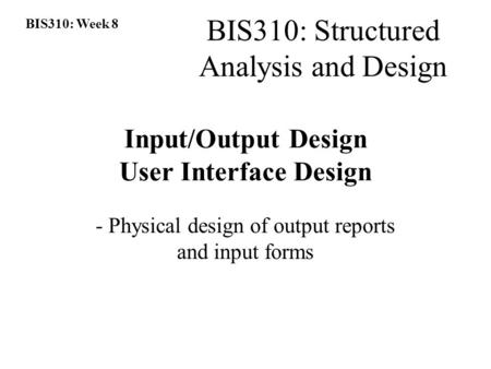 BIS310: Week 8 BIS310: Structured Analysis and Design Input/Output Design User Interface Design - Physical design of output reports and input forms.