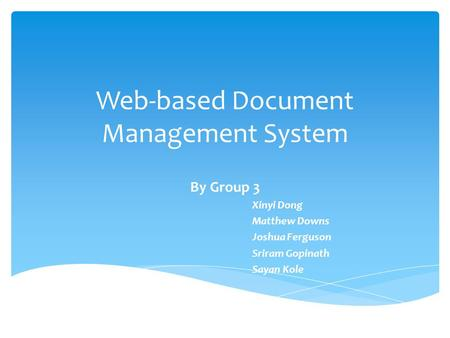 Web-based Document Management System By Group 3 Xinyi Dong Matthew Downs Joshua Ferguson Sriram Gopinath Sayan Kole.