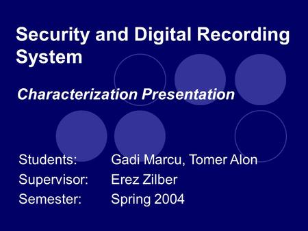 Security and Digital Recording System Students: Gadi Marcu, Tomer Alon Supervisor: Erez Zilber Semester:Spring 2004 Characterization Presentation.