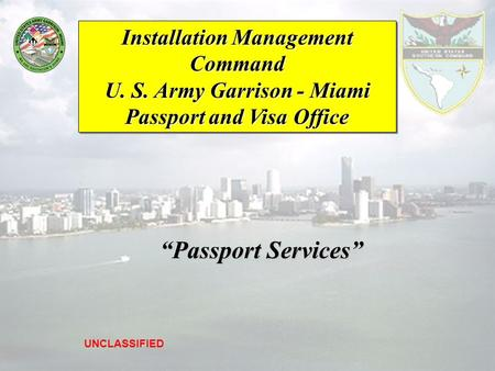 "Installation Management Command U. S. Army Garrison - Miami Passport and Visa Office UNCLASSIFIED ""Passport Services"" ""Passport Services"""
